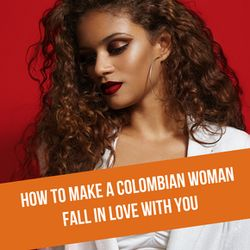 How To Make A Colombian Woman Fall In Love With You