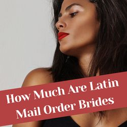 How Much Are Latin Mail Order Brides